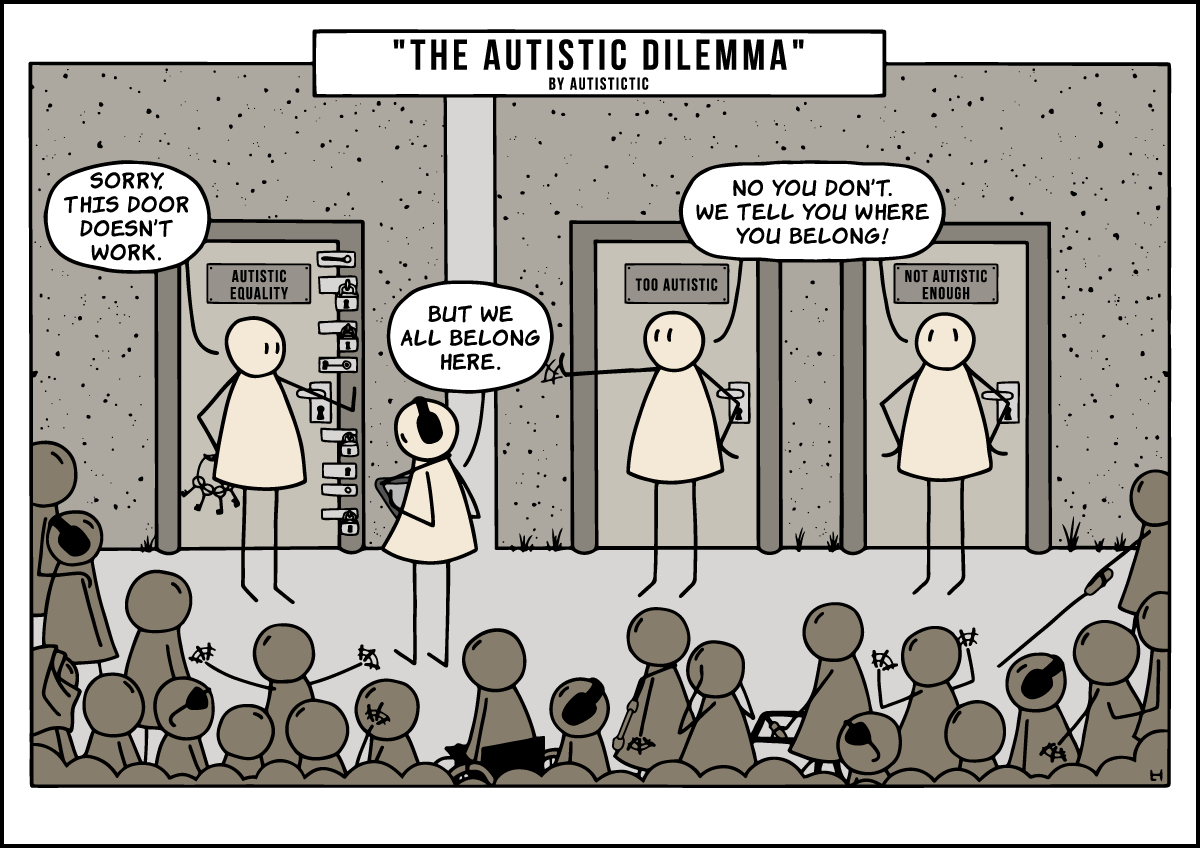 """The Autistic Dilemma"" by Autistictic. Three doors in the background. A guard is standing in front of each of them. The first door is labeled ""AUTISTIC EQUALITY"". It is locked with several locks, its guard is holding a ring with keys hidden behind their back. The second door is labeled ""TOO AUTISTIC"", the third ""NOT AUTISTIC ENOUGH"". An autistic person wearing ear defenders and using an AAC device is standing in front of the first door, facing the guard. The guard is saying ""Sorry. This door doesn't work."". The autistic person in front of them is saying ""But we all belong here."". The two guards in front of door two and three are saying ""No you don't! We tell you where you belong!"" and the second guard is waving the autistic person over to them attempting to separate the autistic people in the picture by their functioning levels. In the foreground a large group of several autistic people is awaiting to enter the door that is locked. Some are wearing ear defenders, some sunglasses, one is wearing a Hijab, one is using a wheelchair, one a walker, one is wearing an AAC device, one is using a white cane, one is a child with a parent guiding them, another is an adult with a carer to guide them. Some are stimming."